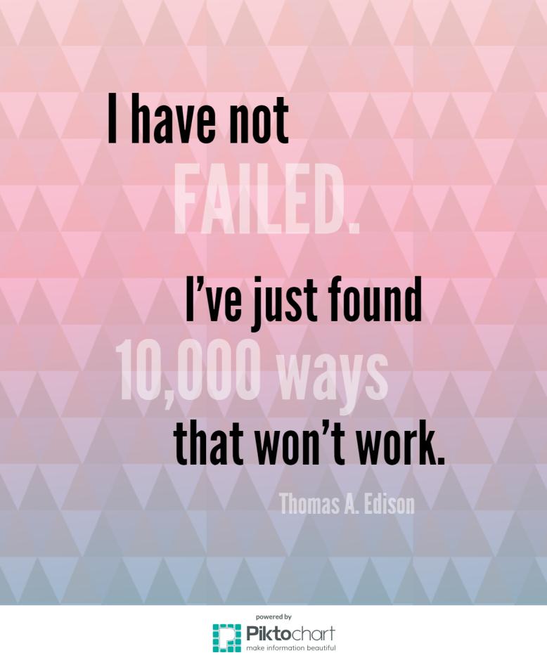 "Thomas Edison ""I have not failed. I've just found 10,000 ways that won't work."""