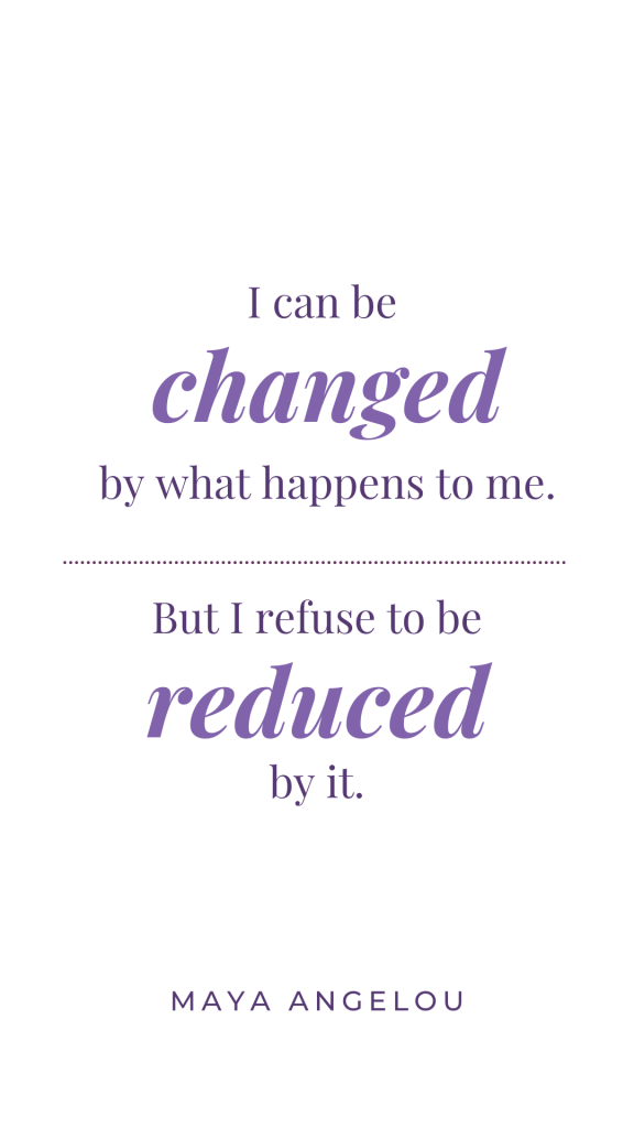 """A white background with purple text that reads """"I can be changed by what happens to me. But I refuse to be reduced by it. Maya Angelou""""  The image is sized for download and use as a phone wallpaper."""