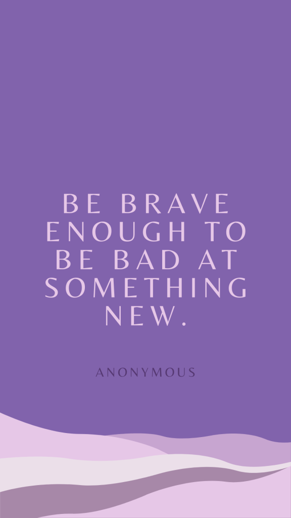 """The image is purple with wavy lines at the bottom in various shades of purple, appearing like a sand dune or desert landscape. Text reads """"Be brave enough to be bad at something new. Anonymous""""   The image is sized for download and use as a phone wallpaper."""